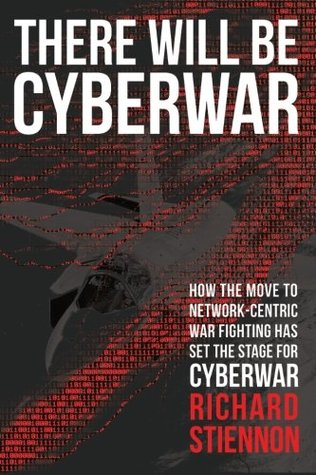 There Will Be Cyberwar: How The Move To Network-Centric War Fighting Has Set The Stage For Cyberwar  by  Richard Stiennon