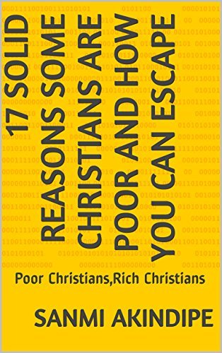 17 REASONS SOME CHRISTIANS ARE BROKE AND HOW YOU CAN ESCAPE: Poor Christians,Rich Christians sanmi akindipe