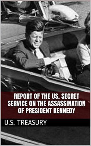 Report of the US. Secret Service on the Assassination of President Kennedy U.S. Treasury