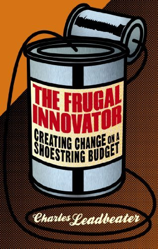 The Frugal Innovator: Creating Change on a Shoestring Budget Charles W. Leadbeater