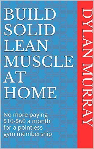 Build Solid Lean Muscle at Home: No more paying $10-$60 a month for a pointless gym membership  by  Dylan Murray