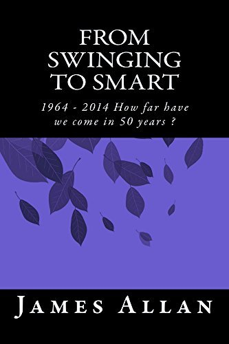 From Swinging to Smart: 1964 - 2014 How Far Have We Come In 50 Years ? James Allan