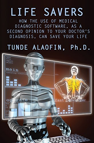 Life Savers: How the Use of Medical Diagnostic Software, as a Second Opinion to Your Doctors Diagnosis, Can Save Your Life Babatunde Alaofin