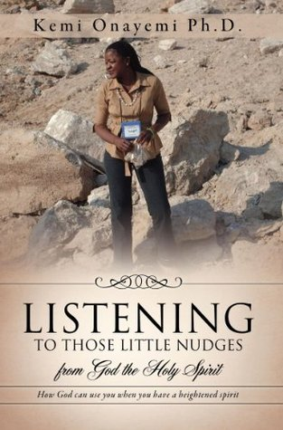 LISTENING TO THOSE LITTLE NUDGES: from God the Holy Spirit Kemi Onayemi Ph.D.