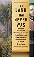 The Land That Never Was: Sir Gregor MacGregor and the Most Audacious Fraud in History
