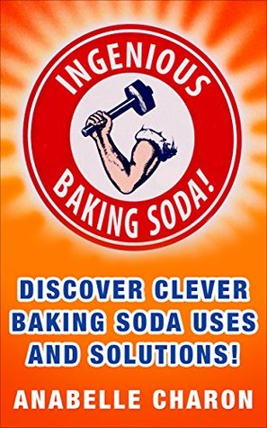 Ingenious Baking Soda!: Discover Clever Baking Soda Secret Uses and Solutions for Your Hygiene, Better Health and Home Cleaning Hacks Anabelle Charon