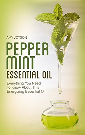 Peppermint Essential Oil: Everything You Need To Know About This Energizing Essential Oil (The Essential Oils Uncovered Series - Peppermint Book 2)  by  Amy Joyson