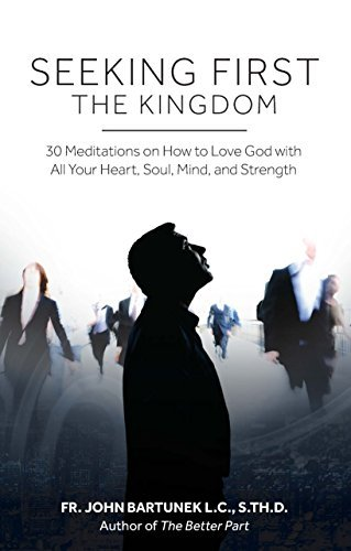 Seeking First the Kingdom: 30 Meditations on How to Love God with All Your Heart, Soul, Mind, and Strength  by  John Bartunek