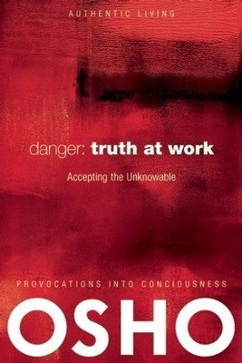 Danger: Truth at Work Accept the Unknowable Osho