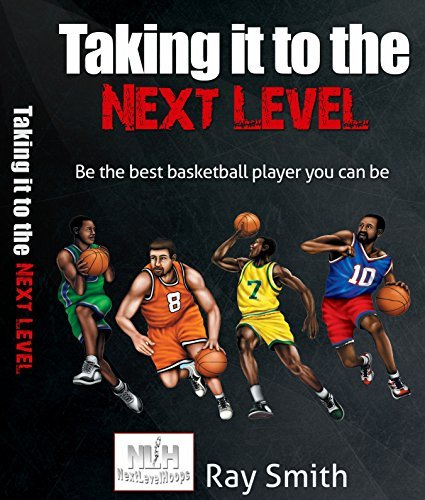 Taking it to the Next Level: Be the best basketball player you can be  by  Ray Smith