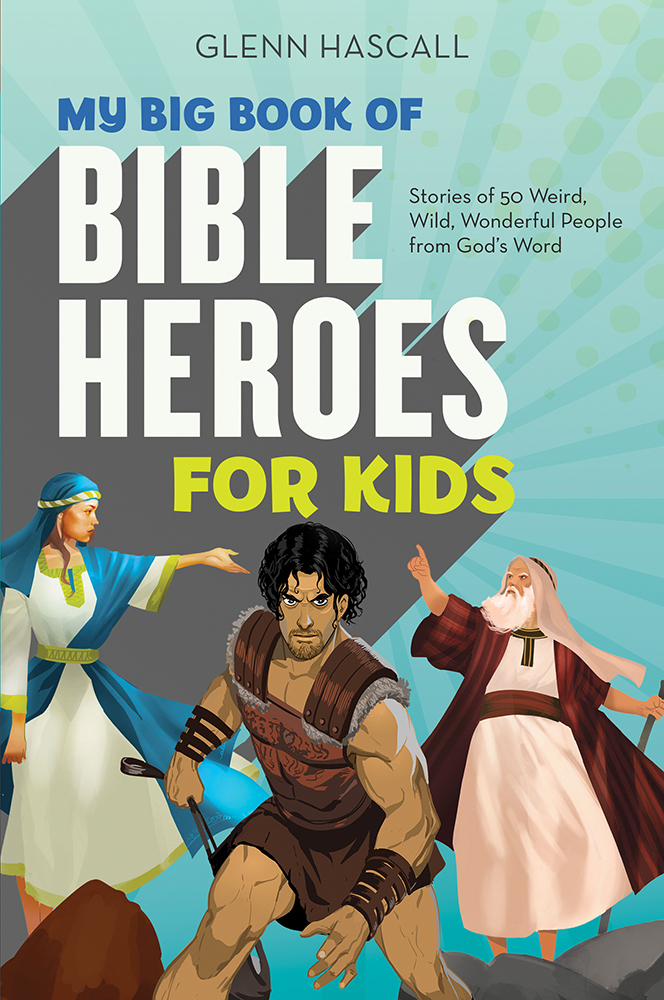 My Big Book of Bible Heroes for Kids: Stories of 50 Weird, Wild, Wonderful People from Gods Word Glenn Hascall