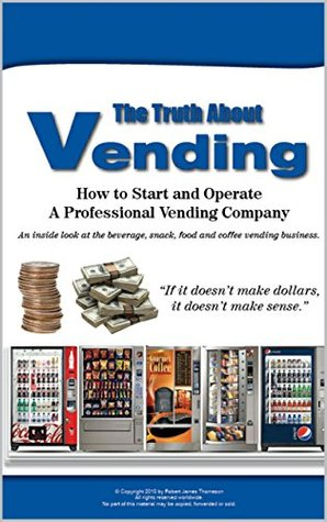 The Truth About Vending: A how to and inside look at the beverage, snack, coffee vending business  by  Robert Thomason