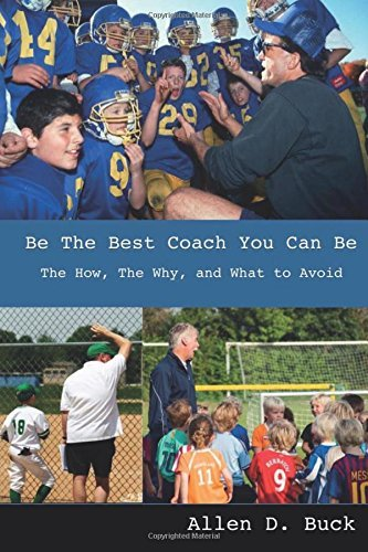 Be The Best Coach You Can Be: The How, The Why, And What To Avoid Allen D. Buck