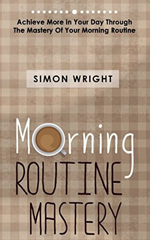Morning Routine Mastery: Achieve More In Your Day Through The Mastery Of Your Morning Routine  by  Simon Wright
