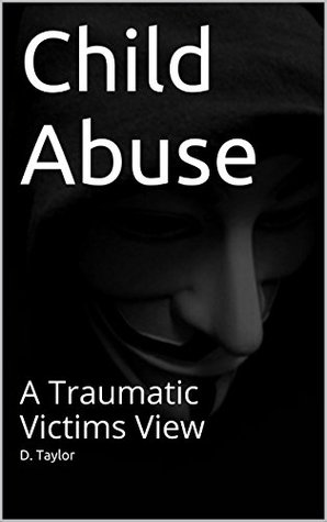Child Abuse: A Traumatic Victims View D. Taylor