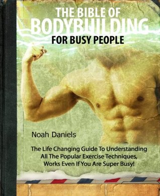 The Bible Of Bodybuilding For Busy People: The Life Changing Guide To Understanding All The Popular Exercise Techniques - Works Even If You Are Super Busy!  by  Noah Daniels