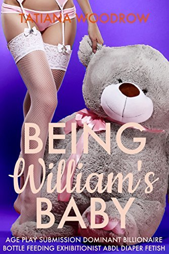 Being Williams Baby: Age Play Submission Dominant Billionaire Bottle Feeding Exhibitionist ABDL Diaper Fetish  by  Tatiana Woodrow