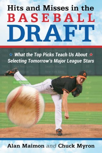 Hits and Misses in the Baseball Draft: What the Top Picks Teach Us About Selecting Tomorrows Major League Stars  by  Alan Maimon