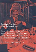Butterfly in the Typewriter: The Short, Tragic Life of John Kennedy Toole and the Remarkable Story of A Confederacy of Dunces