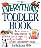 The Everything Toddler Book: From Controlling Tantrums to Potty Training, Practical Advicfrom Controlling Tantrums to Potty Training, Practical Advice to Get You and Your Toddler Through the Formative Years E to Get You and Your Toddler Through the For...