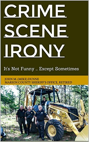 Crime Scene Irony: Its Not Funny ... Except Sometimes  by  John M. (Mike) Dunne