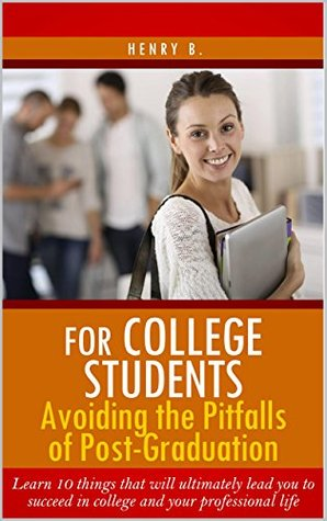 For College Students: Avoiding The Pitfalls of Post-Graduation: Learn 10 things that will ultimately lead you to succeed in college and your professional life  by  Henry B.