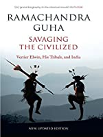 Savaging the Civilized: Verrier Elwin, His Tribals, and India (New and Updated Edition)