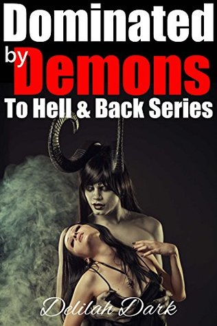 To Hell and Back: Dominated the Demon - The Complete Series by Delilah Dark
