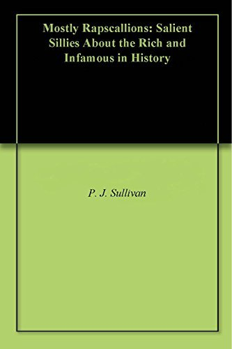 Mostly Rapscallions: Salient Sillies About the Rich and Infamous in History  by  P.J. Sullivan