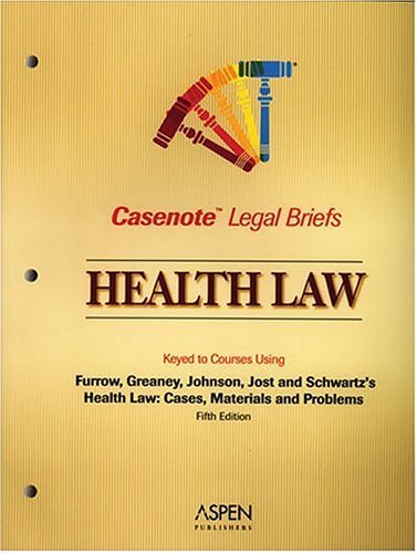 Health Law: Keyed to Courses Using Furrow, Greaney, Johnson, Jost, and Schwartzs Health Law: Cases, Materials and Problems (Casenote Legal Briefs) Aspen Publishers