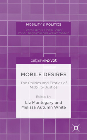 The Mobile Desires: The Politics and Erotics of Mobility Justice Liz Montegary