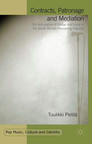 Contracts, Patronage and Mediation: The Articulation of Global and Local in the South African Recording Industry  by  Tuulikki Pietilä