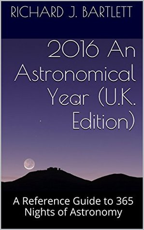 2016 An Astronomical Year (U.K. Edition): A Reference Guide to 365 Nights of Astronomy  by  Richard J. Bartlett