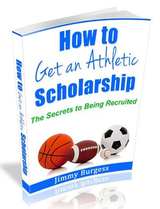 How to Get an Athletic Scholarship. The Secrets to Being Recruited. Jimmy Burgess
