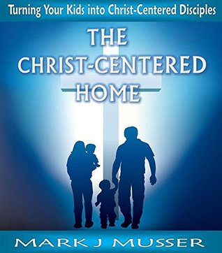 The Christ-Centered Home: Turning Your Kids into Christ-Centered Disciples  by  Mark J. Musser