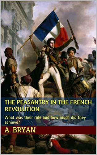 The Peasantry in the French Revolution: What was their role and how much did they achieve?  by  A. Bryan