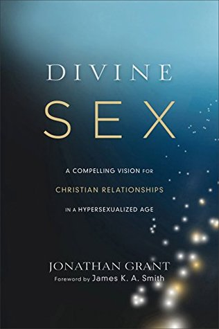 Divine Sex: A Compelling Vision for Christian Relationships in a Hypersexualized Age  by  Jonathan Grant