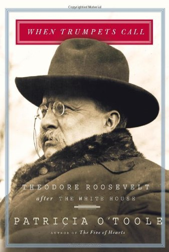 When Trumpets Call: Theodore Roosevelt After The White House Patricia OToole