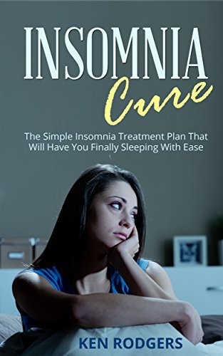 Insomnia Cure: The Simple Insomnia Treatment Plan That Will Have You Finally Sleeping With Ease Ken Rodgers