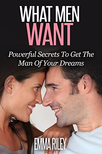 What Men Want: Powerful Secrets To Get The Man Of Your Dreams  by  Emma   Riley