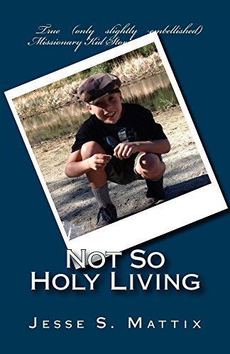 Not So Holy Living: True (only slightly embellished) missionary kid stories Jesse Mattix