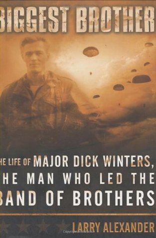 Biggest Brother: The Life of Major Dick Winters, The Man Who Lead the Band of Brothers Larry Alexander