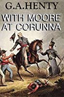 With Moore at Corunna (Annotated): (A Tale of Napoleonic War in Portugal)