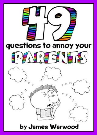 49 Questions to Annoy Your Parents (49... Series)  by  James Warwood