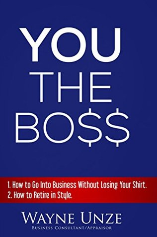 YOU The Boss: 1. How to Become An Entrepreneur 2. How to Retire In Style Wayne Unze