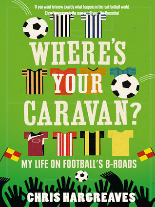 Wheres Your Caravan?: My Life on Footballs B-Roads Chris Hargreaves