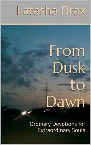 From Dusk to Dawn: Ordinary Devotions for Extraordinary Souls  by  Latasha Drax