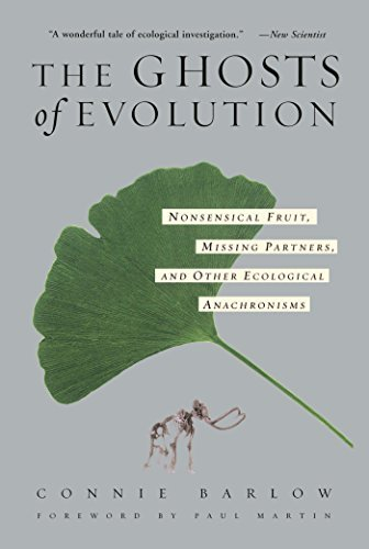 The Ghosts Of Evolution: Nonsensical Fruit, Missing Partners, and Other Ecological Anachronisms Connie Barlow