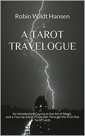 A Tarot Travelogue: An Introductory Course in the Art of Magic, and a Tour  by  Astral Projection Through the First Five Tarot Cards by Robin Wildt Hansen