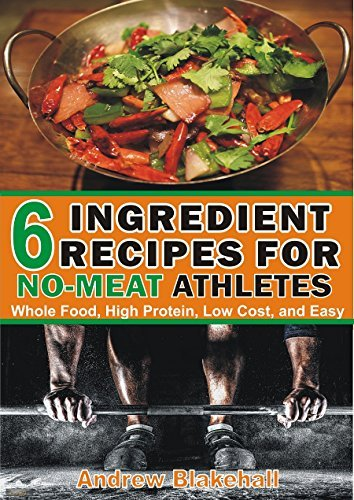 6 Ingredient Recipes for NO MEAT Athletes: Vegan, Whole Food, High Protein, Low Cost, Easy!  by  Andrew Blakehal